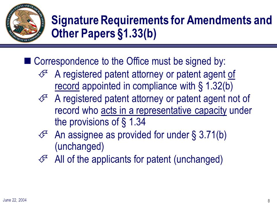 June 22, 2004 8 Signature Requirements for Amendments and Other Papers §1.33(b) nCorrespondence to the Office must be signed by: ÉA registered patent attorney or patent agent of record appointed in compliance with § 1.32(b) ÉA registered patent attorney or patent agent not of record who acts in a representative capacity under the provisions of § 1.34 ÉAn assignee as provided for under § 3.71(b) (unchanged) ÉAll of the applicants for patent (unchanged)