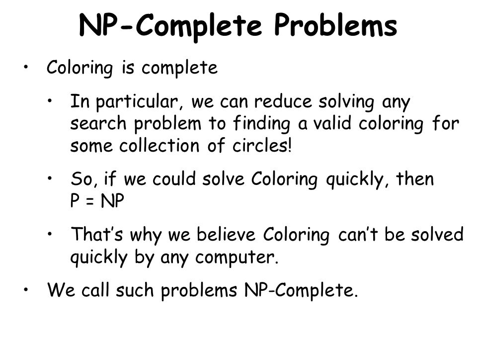 NP-Complete Problems Coloring is complete In particular, we can reduce solving any search problem to finding a valid coloring for some collection of circles.