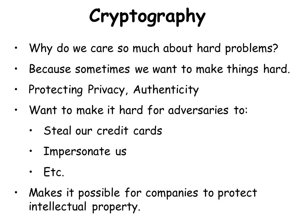 Cryptography Why do we care so much about hard problems? Because sometimes we want to make things hard. Protecting Privacy, Authenticity Want to make