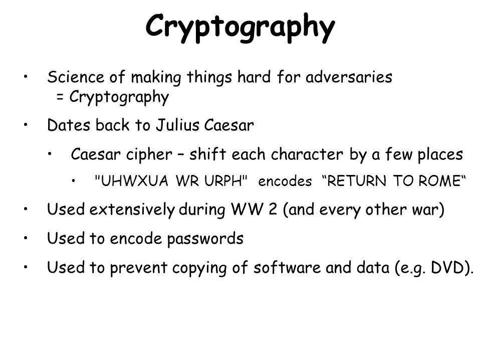 Cryptography Science of making things hard for adversaries = Cryptography Dates back to Julius Caesar Caesar cipher – shift each character by a few places UHWXUA WR URPH encodes RETURN TO ROME Used extensively during WW 2 (and every other war) Used to encode passwords Used to prevent copying of software and data (e.g.