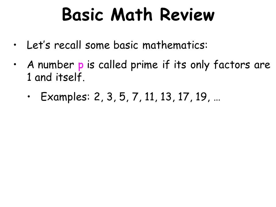 Basic Math Review Lets recall some basic mathematics: A number p is called prime if its only factors are 1 and itself.