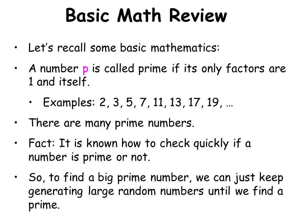 Basic Math Review Lets recall some basic mathematics: A number p is called prime if its only factors are 1 and itself. Examples: 2, 3, 5, 7, 11, 13, 1