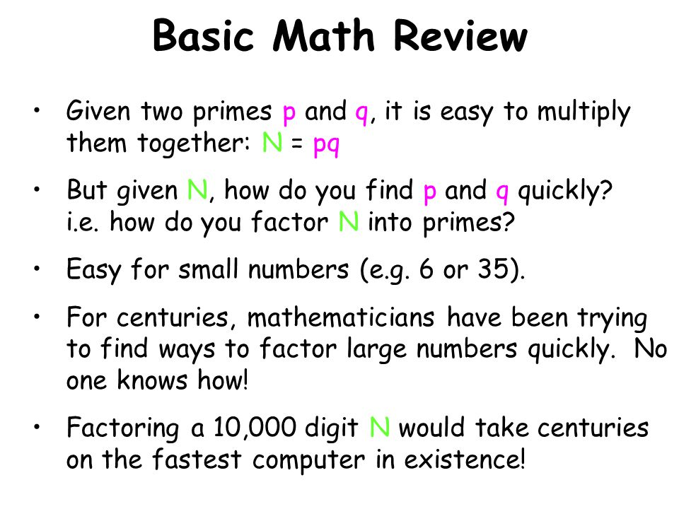Basic Math Review Given two primes p and q, it is easy to multiply them together: N = pq But given N, how do you find p and q quickly? i.e. how do you