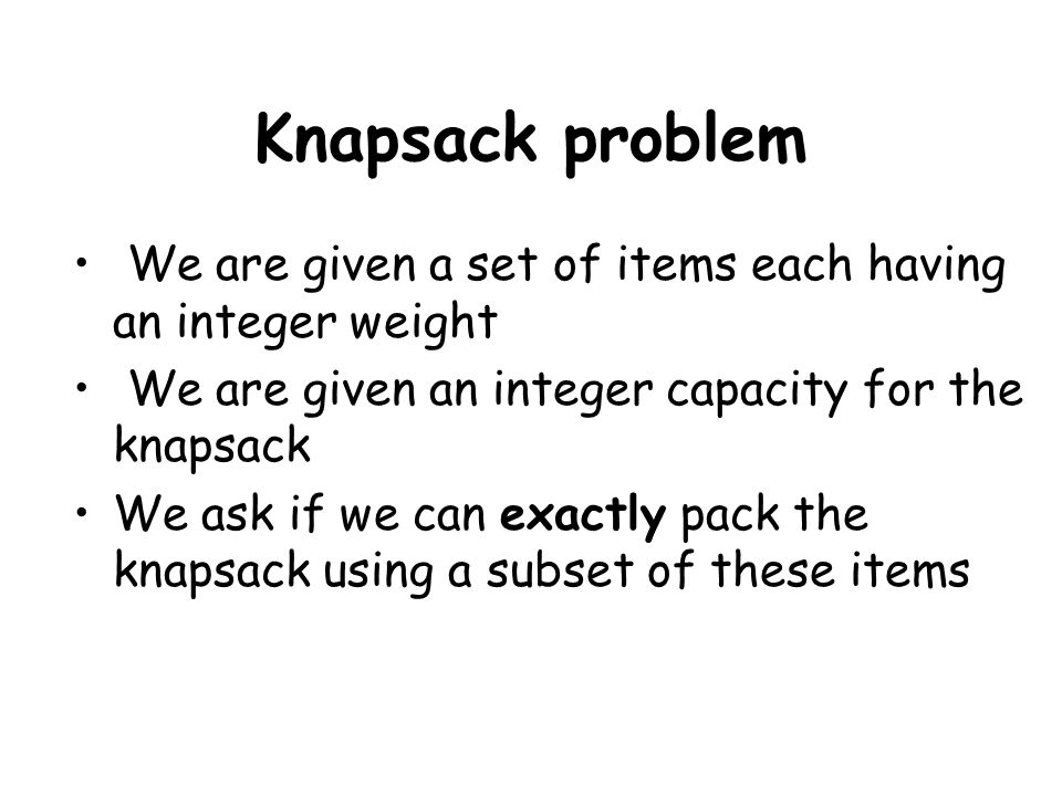 Knapsack problem We are given a set of items each having an integer weight We are given an integer capacity for the knapsack We ask if we can exactly