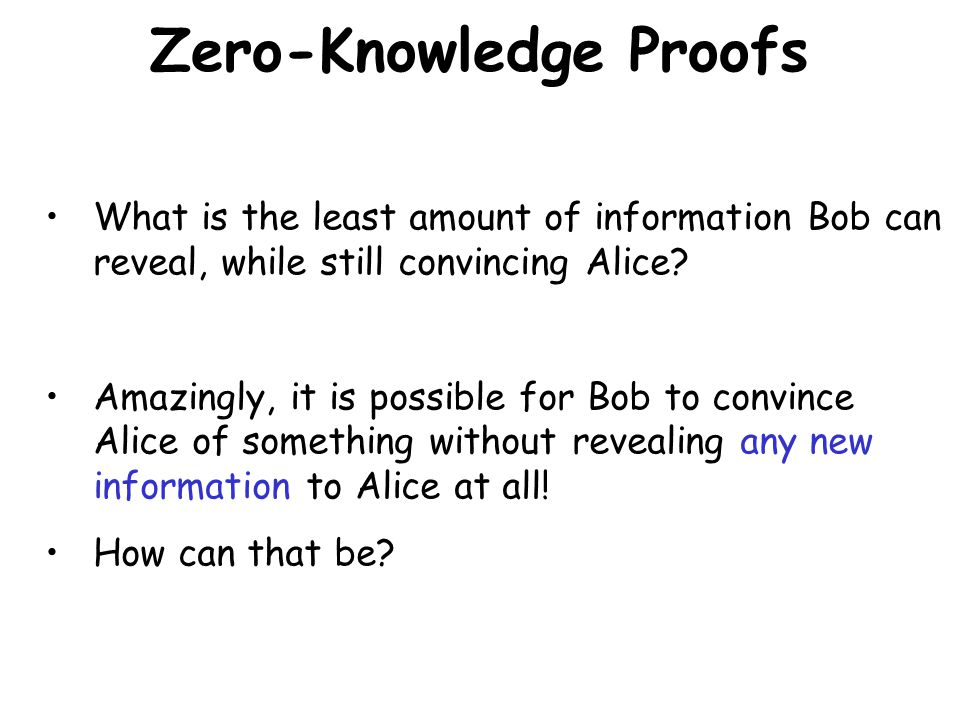 Zero-Knowledge Proofs What is the least amount of information Bob can reveal, while still convincing Alice? Amazingly, it is possible for Bob to convi
