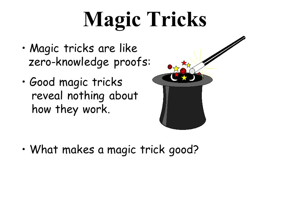 Magic Tricks Magic tricks are like zero-knowledge proofs: Good magic tricks reveal nothing about how they work. What makes a magic trick good?