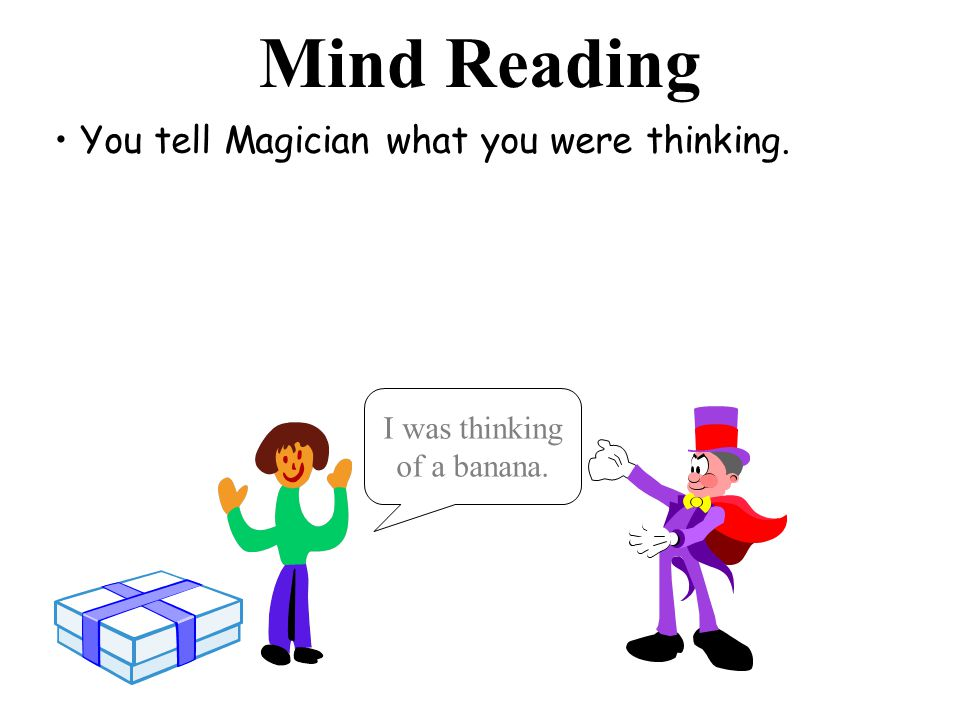 Mind Reading You tell Magician what you were thinking. I was thinking of a banana.