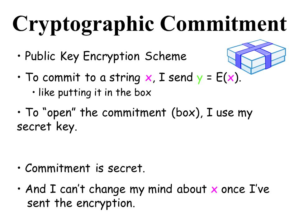 Cryptographic Commitment Public Key Encryption Scheme To commit to a string x, I send y = E(x). like putting it in the box To open the commitment (box