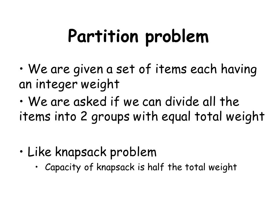 Partition problem We are given a set of items each having an integer weight We are asked if we can divide all the items into 2 groups with equal total