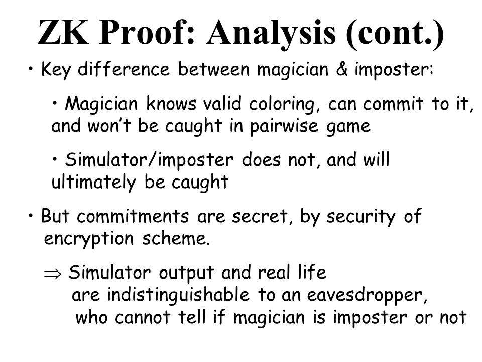 ZK Proof: Analysis (cont.) Key difference between magician & imposter: Magician knows valid coloring, can commit to it, and wont be caught in pairwise game Simulator/imposter does not, and will ultimately be caught But commitments are secret, by security of encryption scheme.