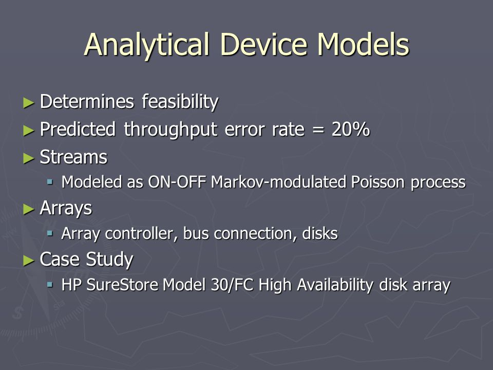 Analytical Device Models Determines feasibility Determines feasibility Predicted throughput error rate = 20% Predicted throughput error rate = 20% Streams Streams Modeled as ON-OFF Markov-modulated Poisson process Modeled as ON-OFF Markov-modulated Poisson process Arrays Arrays Array controller, bus connection, disks Array controller, bus connection, disks Case Study Case Study HP SureStore Model 30/FC High Availability disk array HP SureStore Model 30/FC High Availability disk array