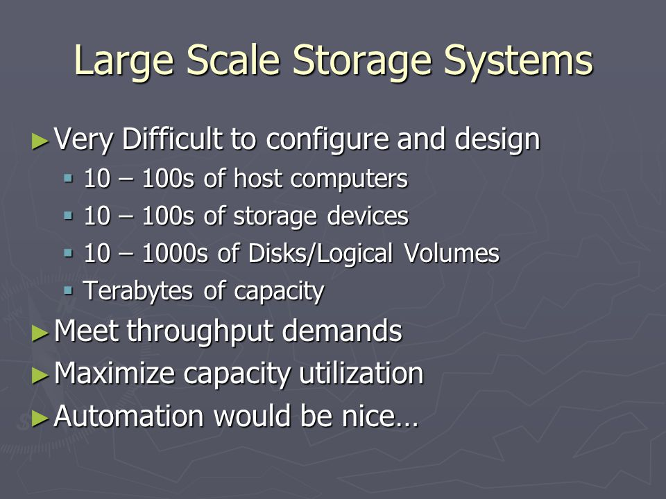 Large Scale Storage Systems Very Difficult to configure and design Very Difficult to configure and design 10 – 100s of host computers 10 – 100s of host computers 10 – 100s of storage devices 10 – 100s of storage devices 10 – 1000s of Disks/Logical Volumes 10 – 1000s of Disks/Logical Volumes Terabytes of capacity Terabytes of capacity Meet throughput demands Meet throughput demands Maximize capacity utilization Maximize capacity utilization Automation would be nice… Automation would be nice…