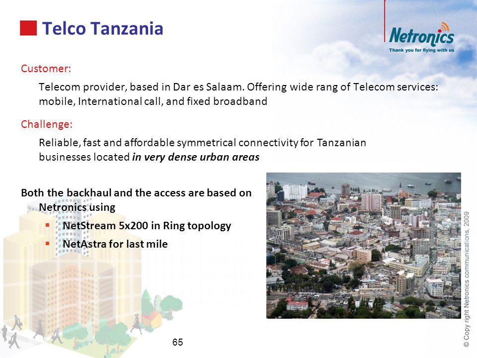Telco Tanzania Customer: Telecom provider, based in Dar es Salaam. Offering wide rang of Telecom services: mobile, International call, and fixed broad
