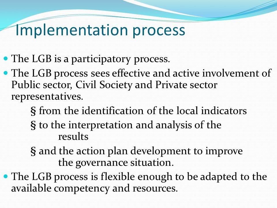 Implementation process The LGB is a participatory process. The LGB process sees effective and active involvement of Public sector, Civil Society and P