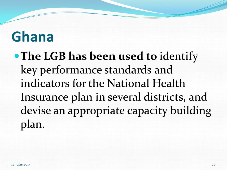 Ghana The LGB has been used to identify key performance standards and indicators for the National Health Insurance plan in several districts, and devi