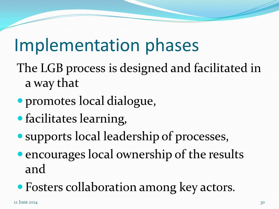 Implementation phases The LGB process is designed and facilitated in a way that promotes local dialogue, facilitates learning, supports local leadersh