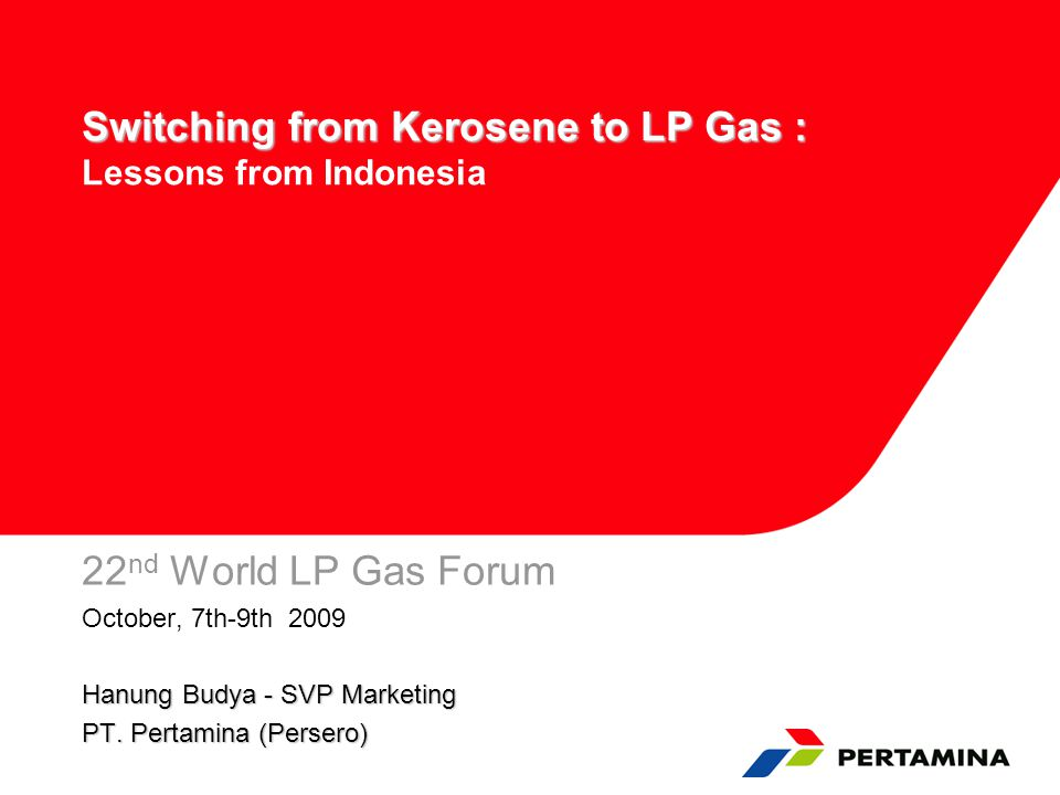 Switching from Kerosene to LP Gas : Switching from Kerosene to LP Gas : Lessons from Indonesia 22 nd World LP Gas Forum October, 7th-9th 2009 Hanung B
