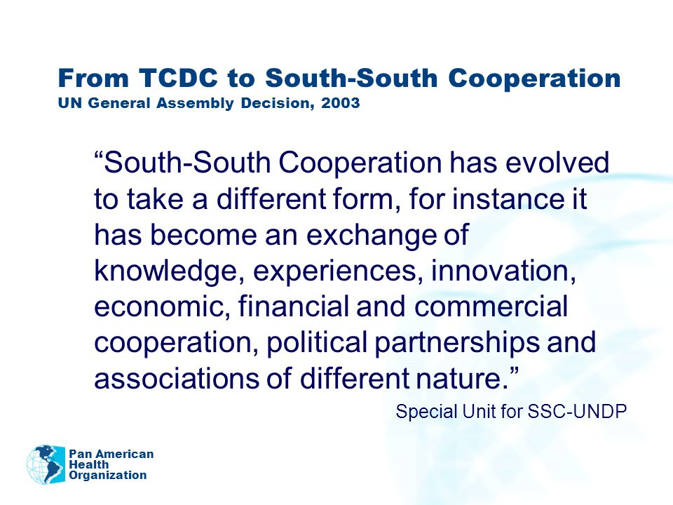 From TCDC to South-South Cooperation UN General Assembly Decision, 2003 South-South Cooperation has evolved to take a different form, for instance it has become an exchange of knowledge, experiences, innovation, economic, financial and commercial cooperation, political partnerships and associations of different nature.