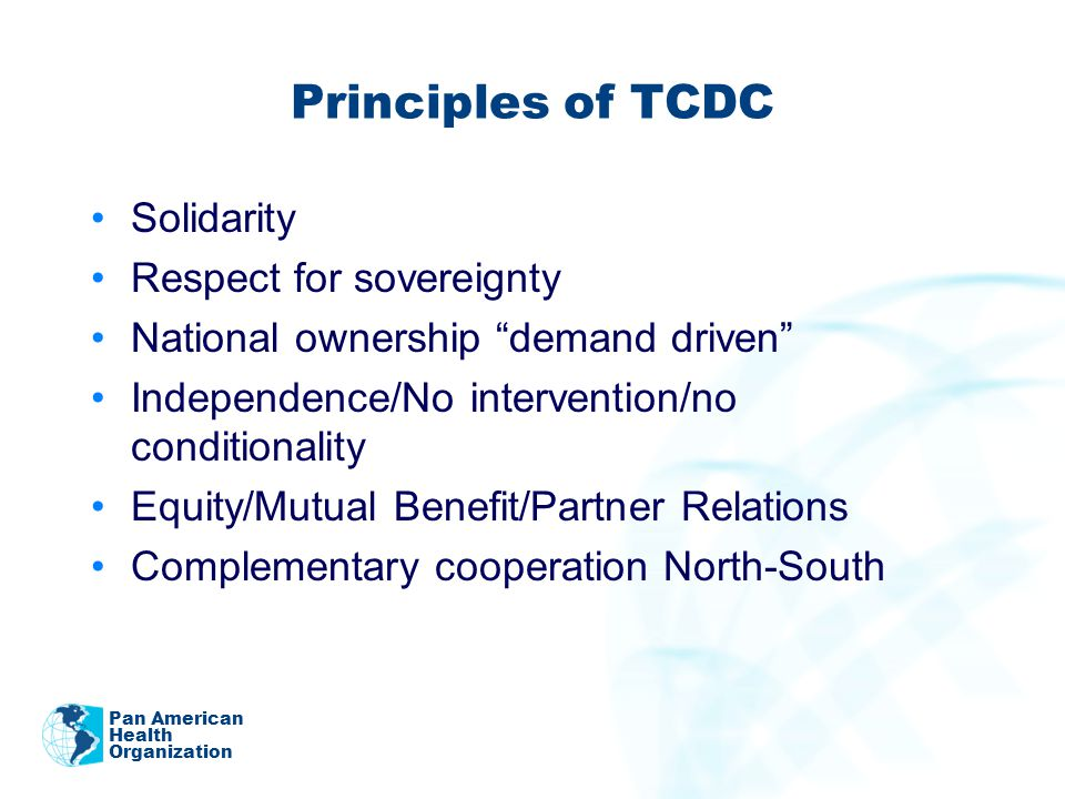 Principles of TCDC Solidarity Respect for sovereignty National ownership demand driven Independence/No intervention/no conditionality Equity/Mutual Benefit/Partner Relations Complementary cooperation North-South Pan American Health Organization