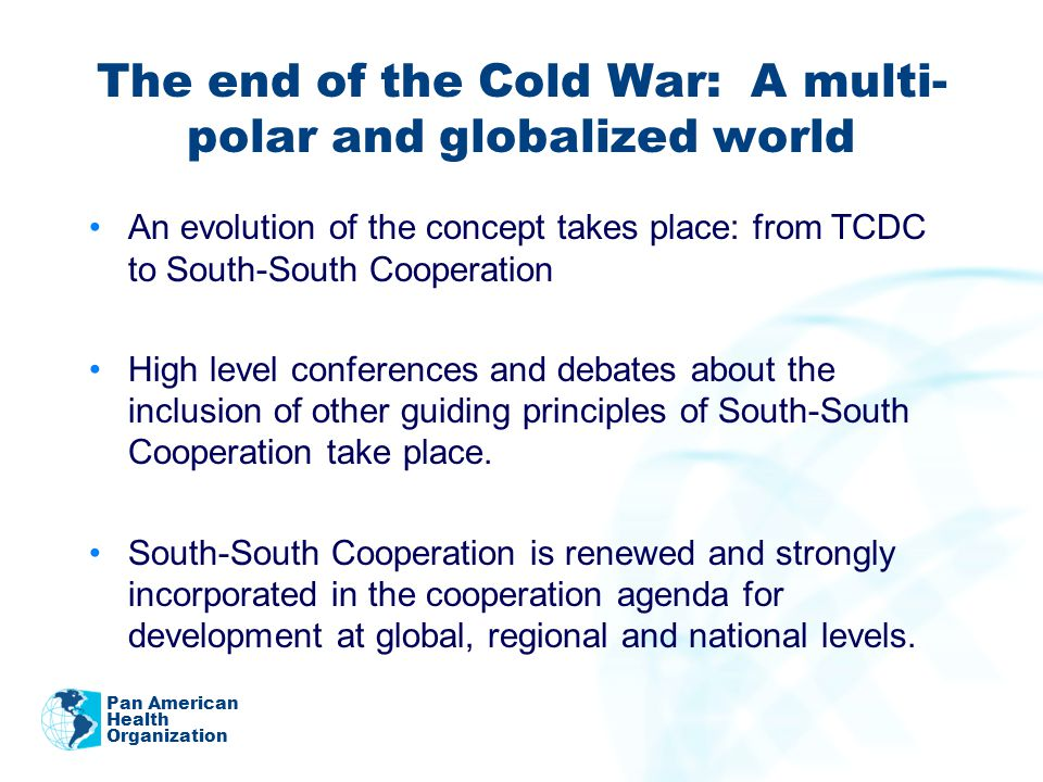 The end of the Cold War: A multi- polar and globalized world An evolution of the concept takes place: from TCDC to South-South Cooperation High level conferences and debates about the inclusion of other guiding principles of South-South Cooperation take place.