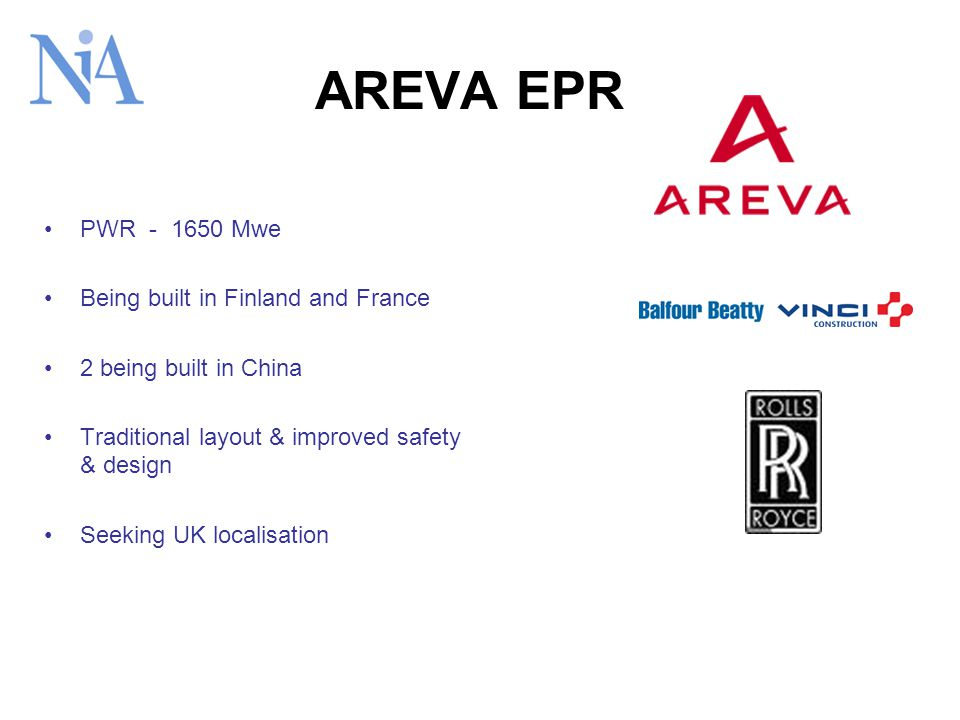 AREVA EPR PWR - 1650 Mwe Being built in Finland and France 2 being built in China Traditional layout & improved safety & design Seeking UK localisation
