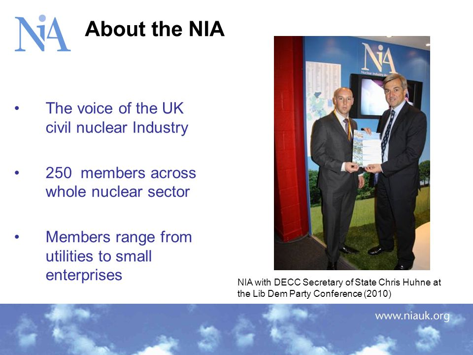 The voice of the UK civil nuclear Industry 250 members across whole nuclear sector Members range from utilities to small enterprises About the NIA NIA