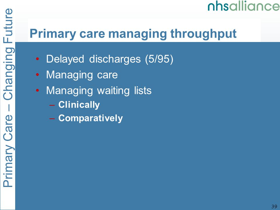 Primary Care – Changing Future 39 Primary care managing throughput Delayed discharges (5/95) Managing care Managing waiting lists –Clinically –Comparatively