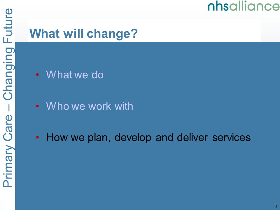 Primary Care – Changing Future 9 What will change.