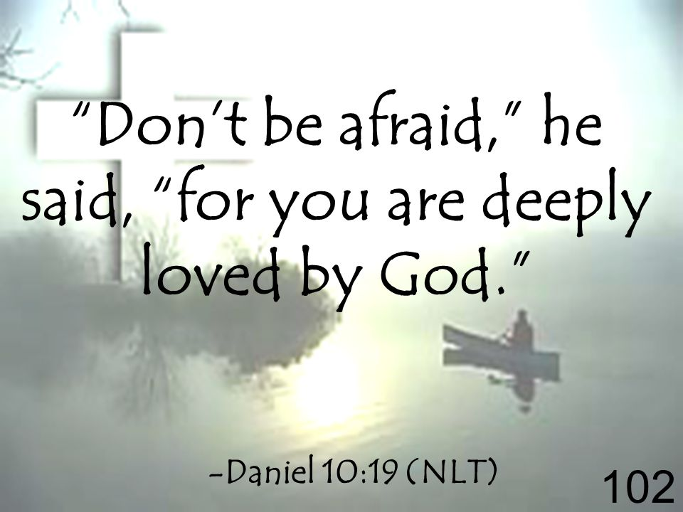 Dont be afraid, he said, for you are deeply loved by God. -Daniel 10:19 (NLT) 102
