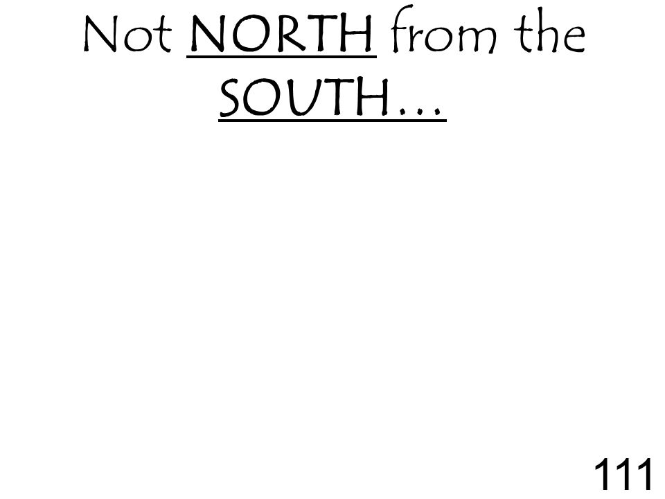 Not NORTH from the SOUTH… 111