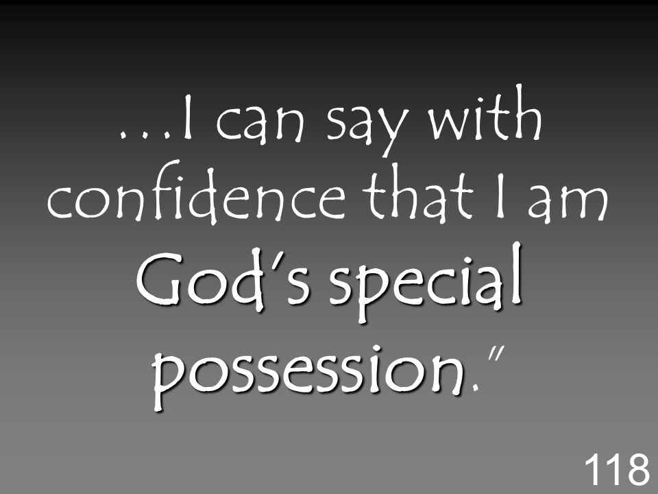 Gods special possession …I can say with confidence that I am Gods special possession. 118