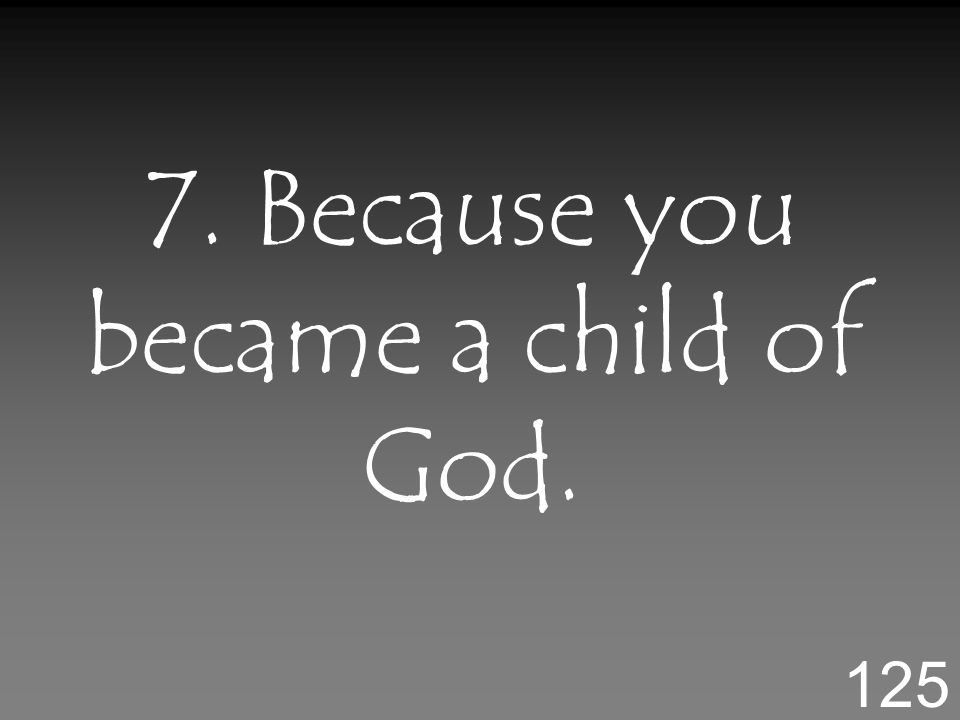 7. Because you became a child of God. 125