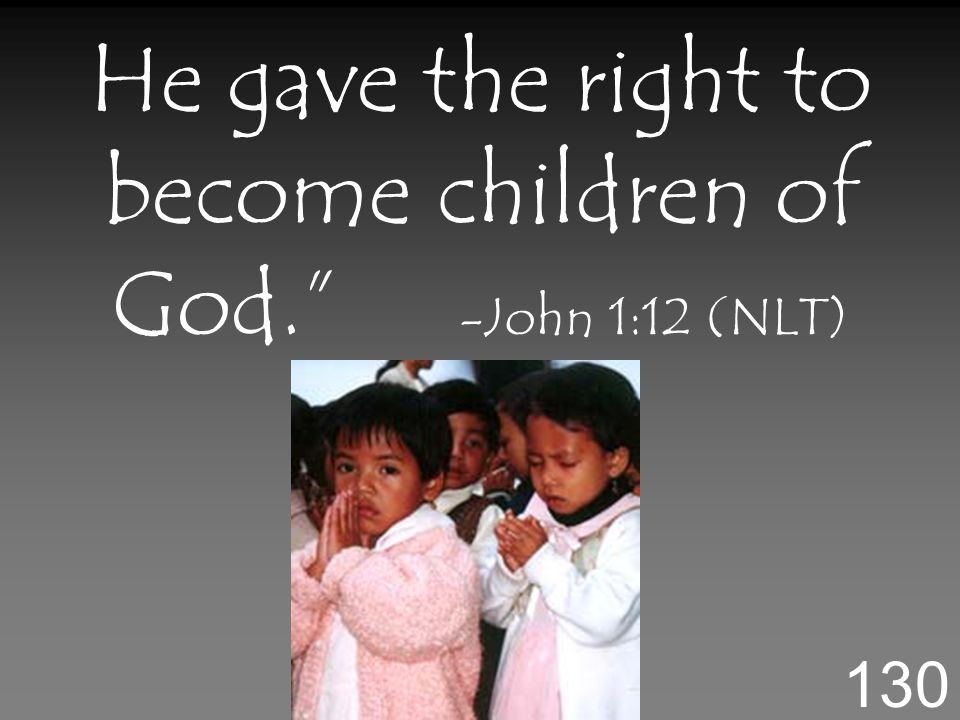 He gave the right to become children of God. -John 1:12 (NLT) 130
