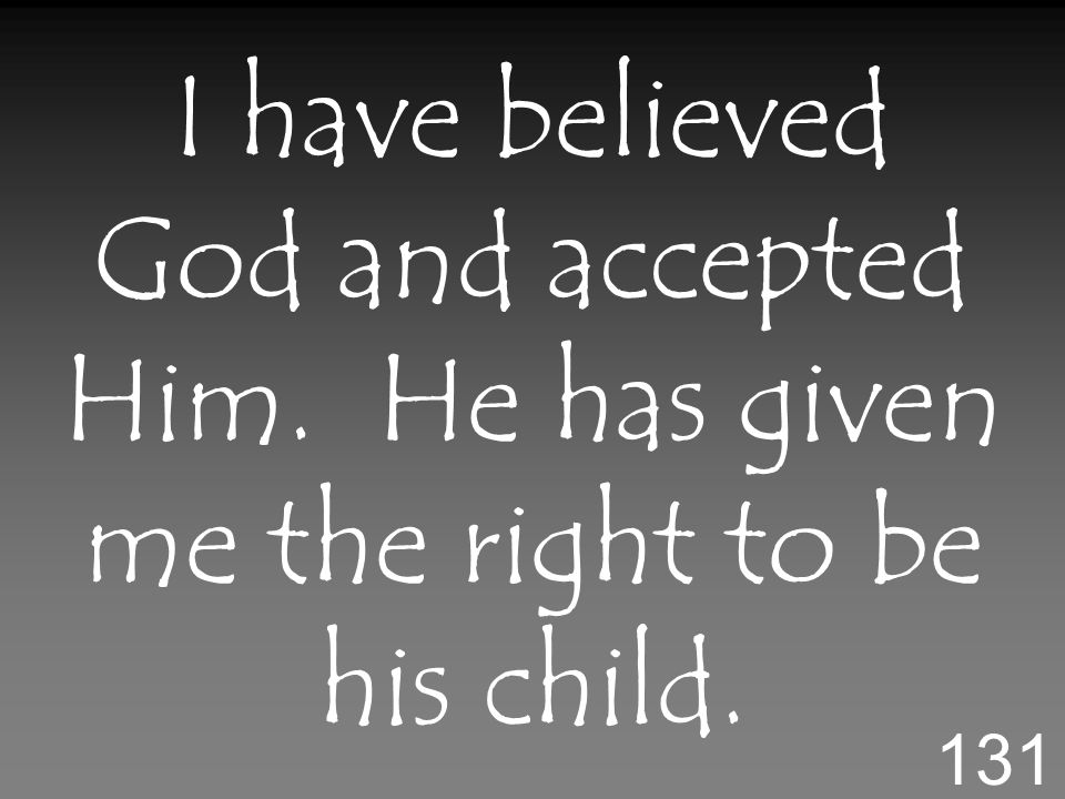 I have believed God and accepted Him. He has given me the right to be his child. 131