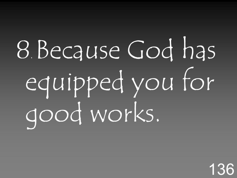 8. Because God has equipped you for good works. 136