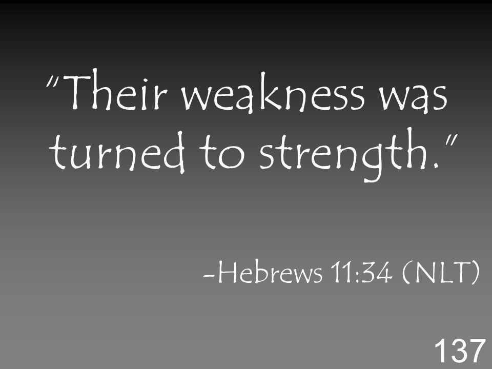 Their weakness was turned to strength. -Hebrews 11:34 (NLT) 137