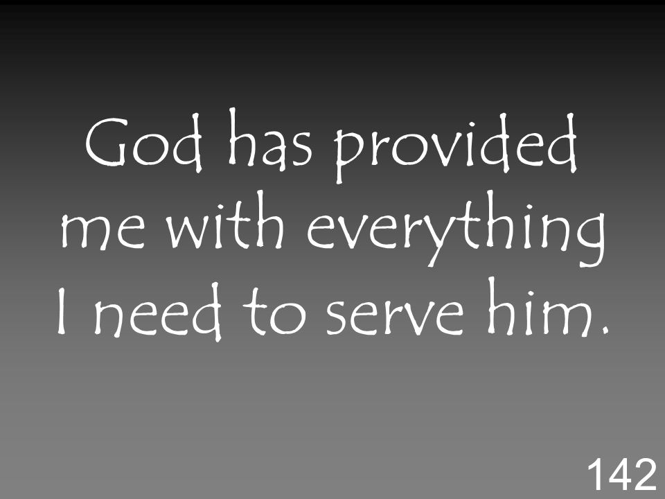 God has provided me with everything I need to serve him. 142