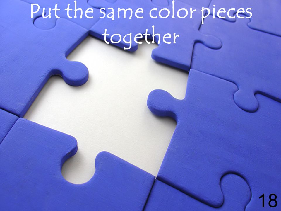 Put the same color pieces together 18