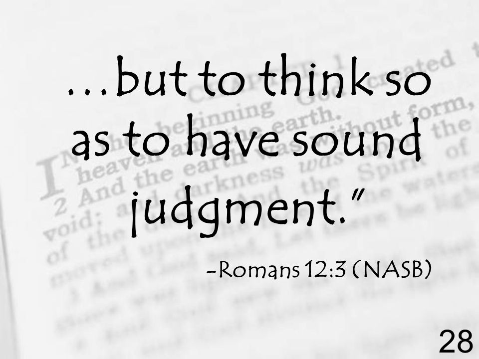 …but to think so as to have sound judgment. -Romans 12:3 (NASB) 28