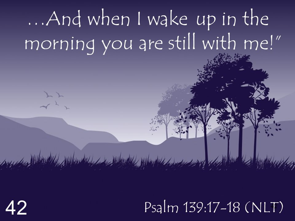 …And when I wake up in the morning you are still with me! Psalm 139:17-18 (NLT) 42