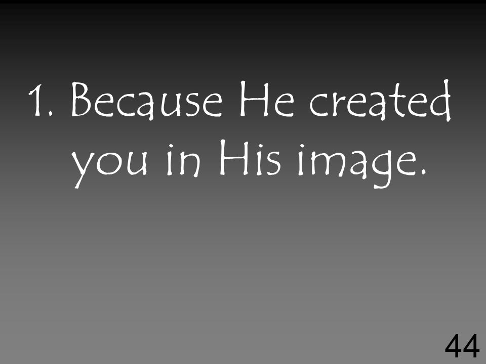 1. Because He created you in His image. 44