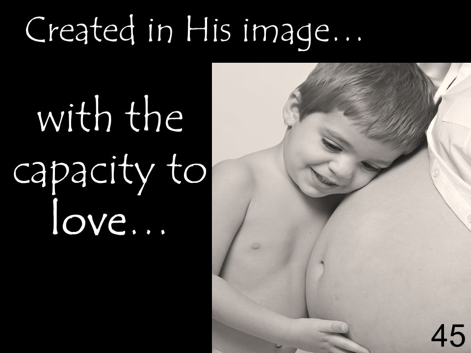 with the capacity to love… Created in His image… 45