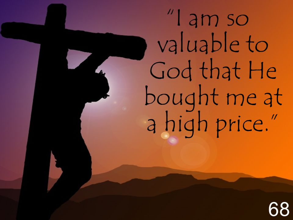 I am so valuable to God that He bought me at a high price. 68