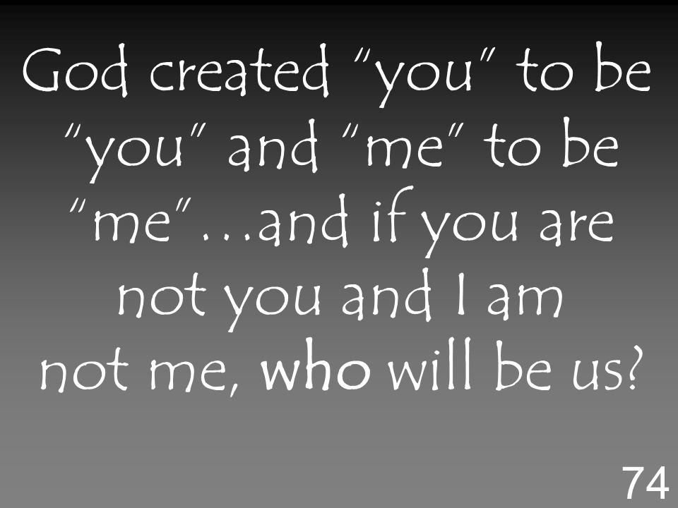 God created you to be you and me to be me…and if you are not you and I am not me, who will be us.
