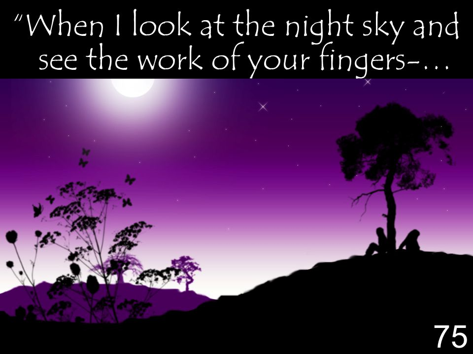 When I look at the night sky and see the work of your fingers-… 75