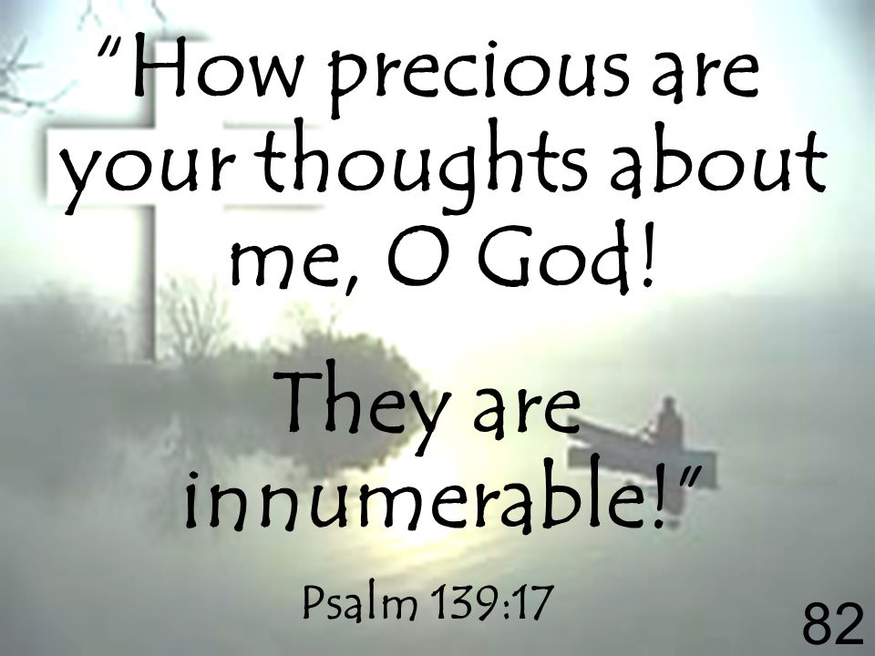 How precious are your thoughts about me, O God! They are innumerable! Psalm 139:17 82