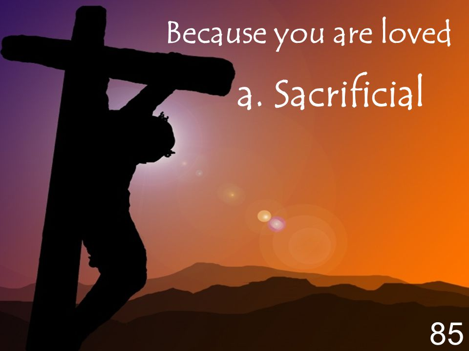 Because you are loved a. Sacrificial 85