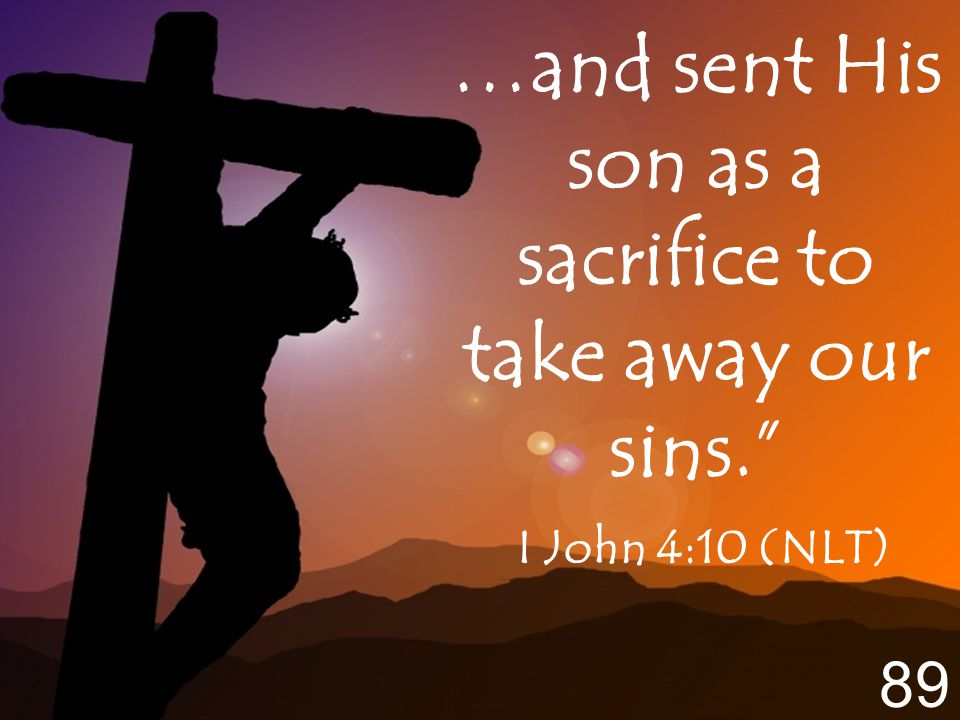 …and sent His son as a sacrifice to take away our sins. I John 4:10 (NLT) 89