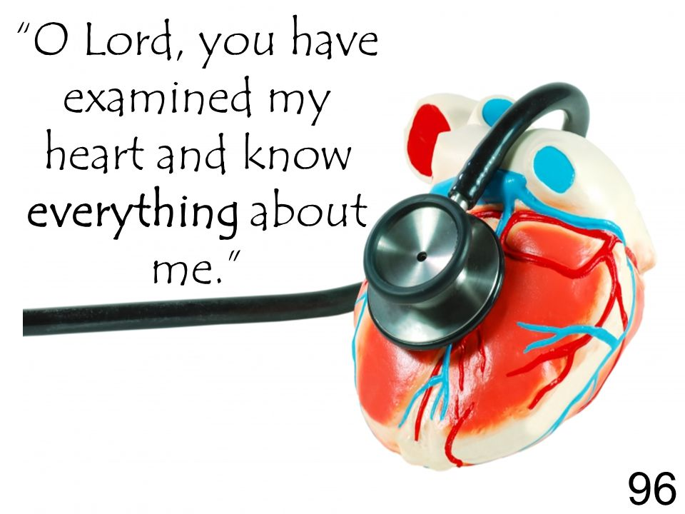O Lord, you have examined my heart and know everything about me. 96