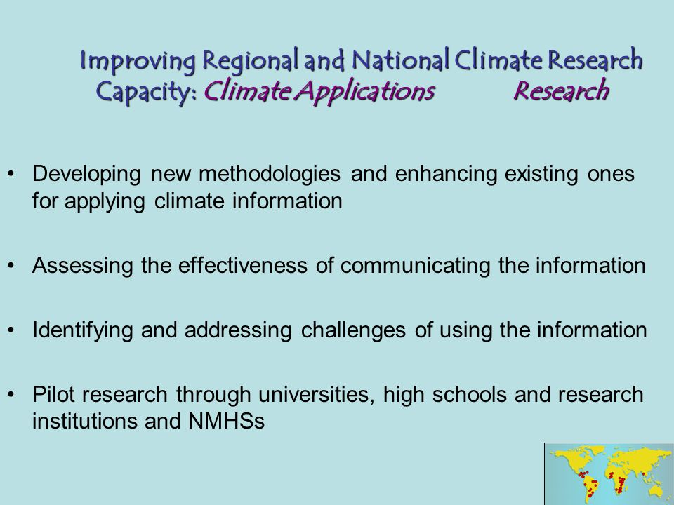 Improving Regional and National Climate Research Capacity: Climate Applications Research Improving Regional and National Climate Research Capacity: Climate Applications Research Developing new methodologies and enhancing existing ones for applying climate information Assessing the effectiveness of communicating the information Identifying and addressing challenges of using the information Pilot research through universities, high schools and research institutions and NMHSs